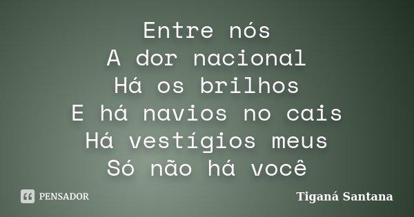 Entre nós A dor nacional Há os brilhos E há navios no cais Há vestígios meus Só não há você... Frase de Tiganá Santana.