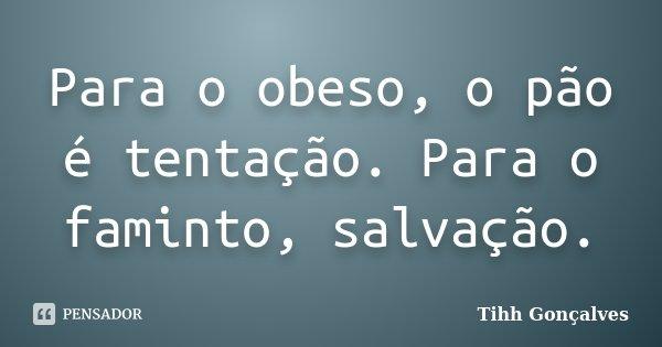 Para o obeso, o pão é tentação. Para o faminto, salvação.... Frase de Tihh Gonçalves.