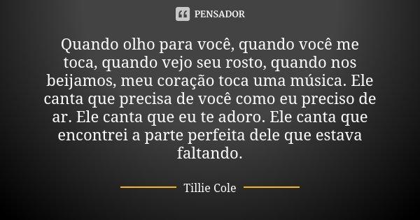 Quando olho para você, quando você me toca, quando vejo seu rosto, quando nos beijamos, meu coração toca uma música. Ele canta que precisa de você como eu preci... Frase de Tillie Cole.