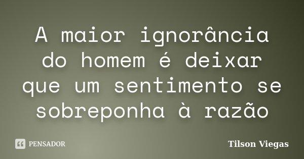 A maior ignorância do homem é deixar que um sentimento se sobreponha à razão... Frase de Tilson Viegas.