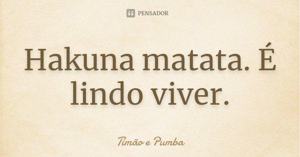 Hakuna matata. É lindo viver.... Frase de Timão e Pumba.