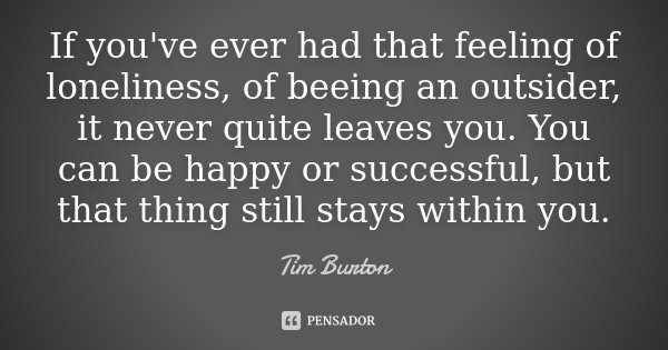 If you've ever had that feeling of loneliness, of beeing an outsider, it never quite leaves you. You can be happy or successful, but that thing still stays with... Frase de Tim Burton.