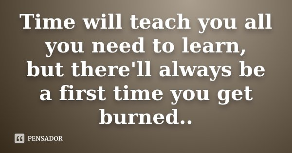 Time will teach you all you need to learn, but there'll always be a first time you get burned..... Frase de Desconhecido.