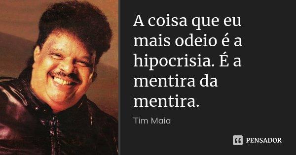 A coisa que eu mais odeio é a hipocrisia. É a mentira da mentira.... Frase de Tim Maia.