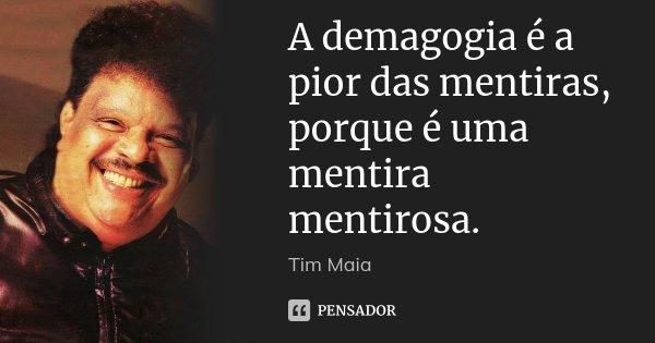 A demagogia é a pior das mentiras, porque é uma mentira mentirosa.... Frase de Tim Maia.