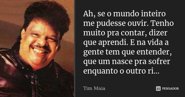 Ah, se o mundo inteiro me pudesse ouvir. Tenho muito pra contar, dizer que aprendi. E na vida a gente tem que entender, que um nasce pra sofrer enquanto o outro... Frase de Tim Maia.