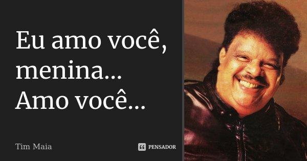 Eu amo você, menina... Amo você...... Frase de Tim Maia.