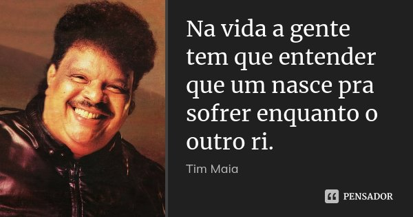Na vida a gente tem que entender que um nasce pra sofrer enquanto o outro ri.... Frase de Tim Maia.