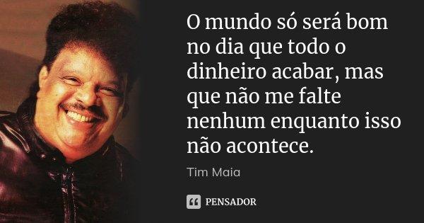 O mundo só será bom no dia que todo o dinheiro acabar, mas que não me falte nenhum enquanto isso não acontece.... Frase de Tim Maia.