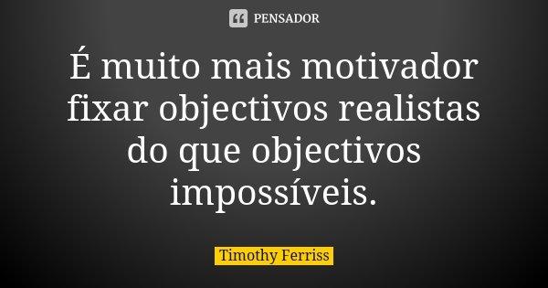 É muito mais motivador fixar objectivos realistas do que objectivos impossíveis.... Frase de Timothy Ferriss.
