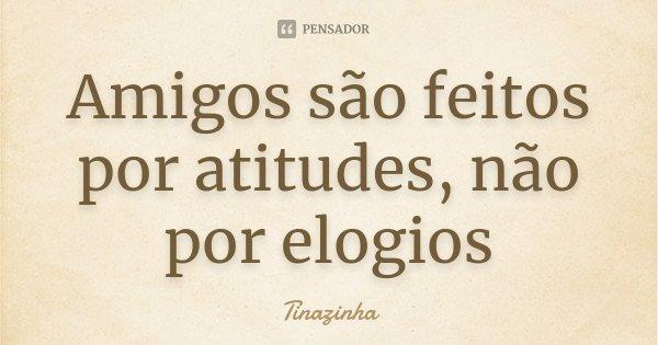 Amigos são feitos por atitudes, não por elogios... Frase de Tinazinha.