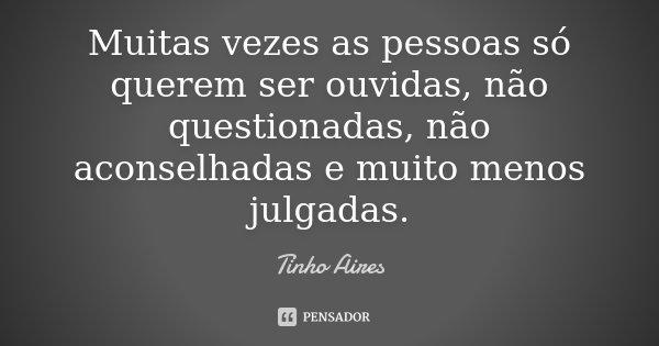 Muitas vezes as pessoas só querem ser ouvidas, não questionadas, não aconselhadas e muito menos julgadas.... Frase de Tinho Aires.