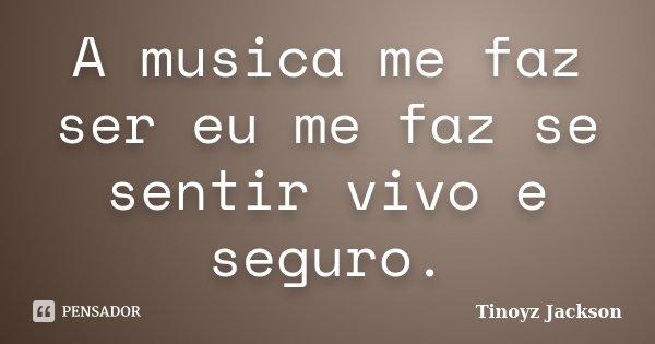 A musica me faz ser eu me faz se sentir vivo e seguro.... Frase de tinoyz jackson.