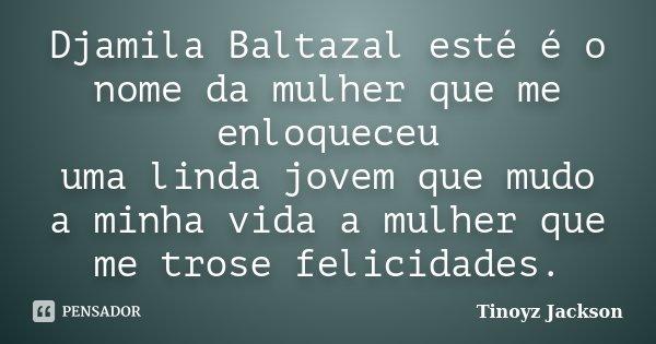Djamila Baltazal esté é o nome da mulher que me enloqueceu uma linda jovem que mudo a minha vida a mulher que me trose felicidades.... Frase de tinoyz jackson.