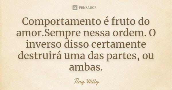 Comportamento é fruto do amor.Sempre nessa ordem. O inverso disso certamente destruirá uma das partes, ou ambas.... Frase de Tiny Willy.