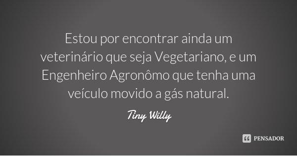 Estou por encontrar ainda um veterinário que seja Vegetariano, e um Engenheiro Agronômo que tenha uma veículo movido a gás natural.... Frase de Tiny Willy.