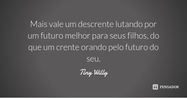 Mais vale um descrente lutando por um futuro melhor para seus filhos, do que um crente orando pelo futuro do seu.... Frase de Tiny Willy.