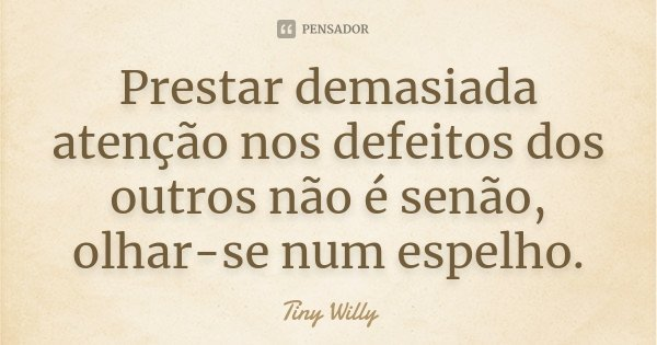 Prestar demasiada atenção nos defeitos dos outros não é senão, olhar-se num espelho.... Frase de Tiny Willy.