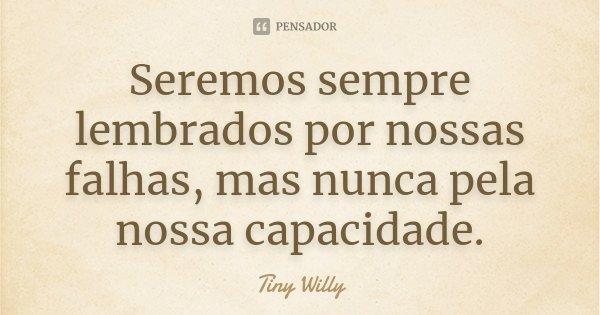 Seremos sempre lembrados por nossas falhas, mas nunca pela nossa capacidade.... Frase de Tiny Willy.