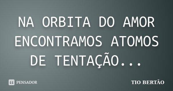NA ORBITA DO AMOR ENCONTRAMOS ATOMOS DE TENTAÇÃO...... Frase de TIO BERTÃO.