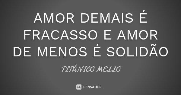 AMOR DEMAIS É FRACASSO E AMOR DE MENOS É SOLIDÃO... Frase de TITÂNICO MELLO.