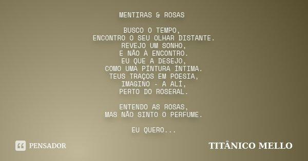 MENTIRAS & ROSAS BUSCO O TEMPO, ENCONTRO O SEU OLHAR DISTANTE. REVEJO UM SONHO, E NÃO À ENCONTRO. EU QUE A DESEJO, COMO UMA PÍNTURA ÍNTIMA. TEUS TRAÇOS EM P... Frase de TITÂNICO MELLO.