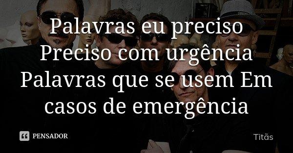 Palavras eu preciso Preciso com urgência Palavras que se usem Em casos de emergência... Frase de Titãs.