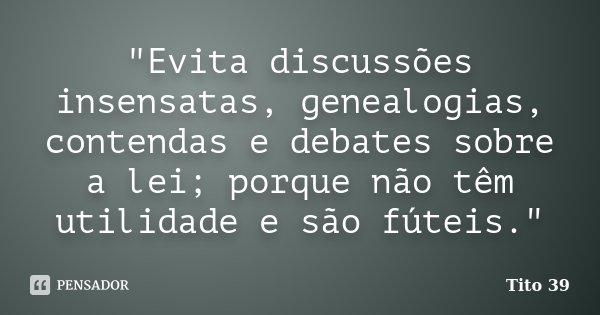 """""""Evita discussões insensatas, genealogias, contendas e debates sobre a lei; porque não têm utilidade e são fúteis.""""... Frase de Tito 39."""