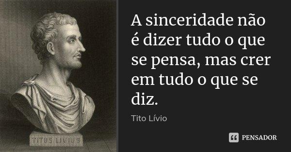 A sinceridade não é dizer tudo o que se pensa, mas crer em tudo o que se diz.... Frase de Tito Lívio.