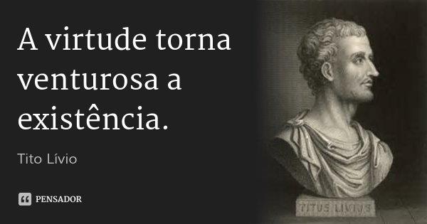 A virtude torna venturosa a existência.... Frase de Tito Lívio.