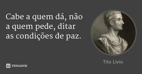 Cabe a quem dá, não a quem pede, ditar as condições de paz.... Frase de Tito Lívio.