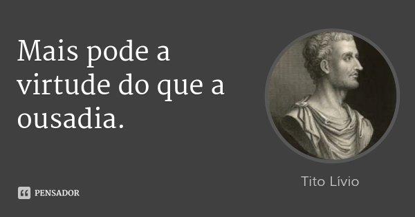 Mais pode a virtude do que a ousadia.... Frase de Tito Lívio.
