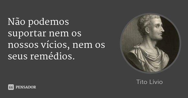 Não podemos suportar nem os nossos vícios, nem os seus remédios.... Frase de Tito Lívio.
