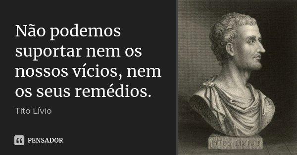 Não podemos suportar nem os nossos vícios, nem os seus remédios.... Frase de Tito Livio.