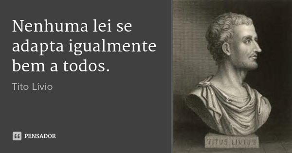 Nenhuma lei se adapta igualmente bem a todos.... Frase de Tito Lívio.