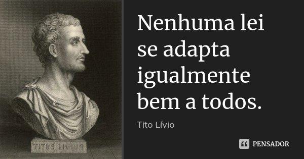 Nenhuma lei se adapta igualmente bem a todos.... Frase de Tito Livio.