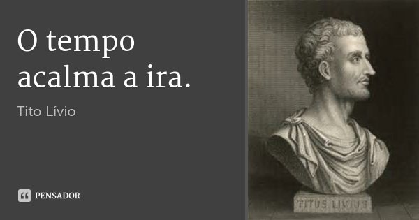 O tempo acalma a ira.... Frase de Tito Livio.