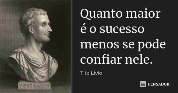 Quanto maior é o sucesso menos se pode confiar nele.... Frase de Tito Livio.