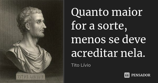 Quanto maior for a sorte, menos se deve acreditar nela.... Frase de Tito Livio.
