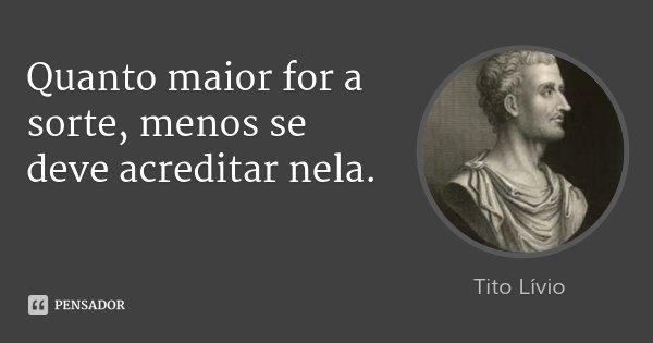 Quanto maior for a sorte, menos se deve acreditar nela.... Frase de Tito Lívio.