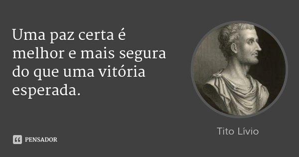 Uma paz certa é melhor e mais segura do que uma vitória esperada.... Frase de Tito Lívio.