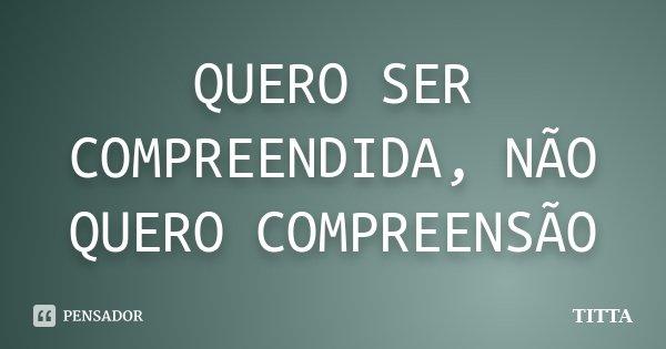QUERO SER COMPREENDIDA, NÃO QUERO COMPREENSÃO... Frase de TITTA.
