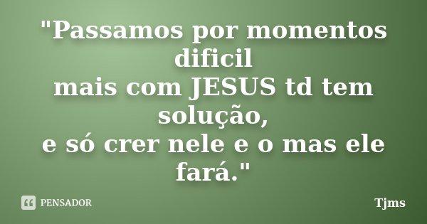 """""""Passamos por momentos dificil mais com JESUS td tem solução, e só crer nele e o mas ele fará.""""... Frase de Tjms."""