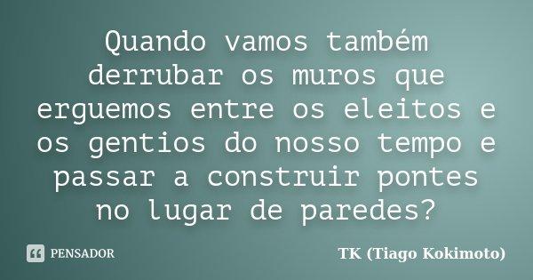 Quando vamos também derrubar os muros que erguemos entre os eleitos e os gentios do nosso tempo e passar a construir pontes no lugar de paredes?... Frase de TK (Tiago Kokimoto).