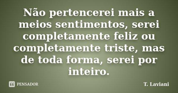 Não pertencerei mais a meios sentimentos, serei completamente feliz ou completamente triste, mas de toda forma, serei por inteiro.... Frase de T. Laviani.