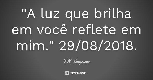 """""""A luz que brilha em você reflete em mim."""" 29/08/2018.... Frase de TM Segura."""