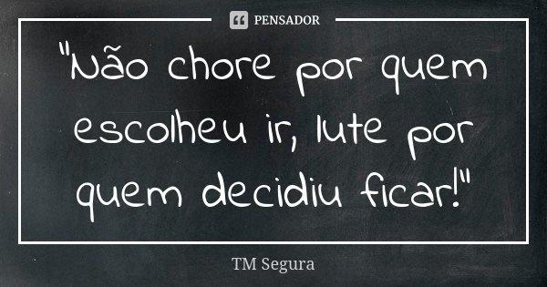 """""""Não chore por quem escolheu ir, lute por quem decidiu ficar!""""... Frase de TM Segura."""