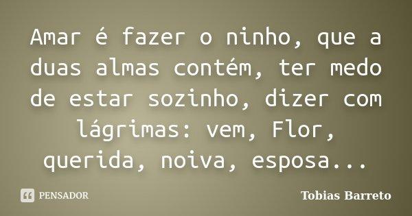 Amar é fazer o ninho, que a duas almas contém, ter medo de estar sozinho, dizer com lágrimas: vem, Flor, querida, noiva, esposa...... Frase de Tobias Barreto.