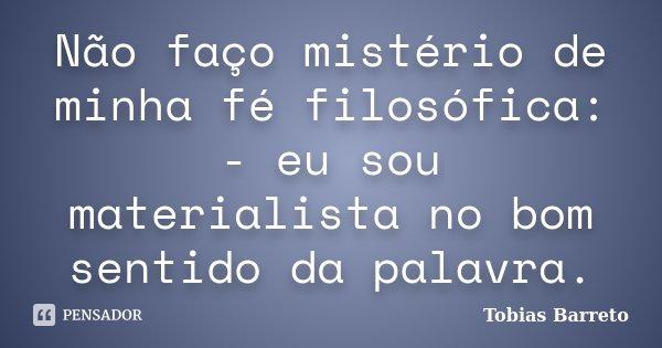 Não faço mistério de minha fé filosófica: - eu sou materialista no bom sentido da palavra.... Frase de Tobias Barreto.
