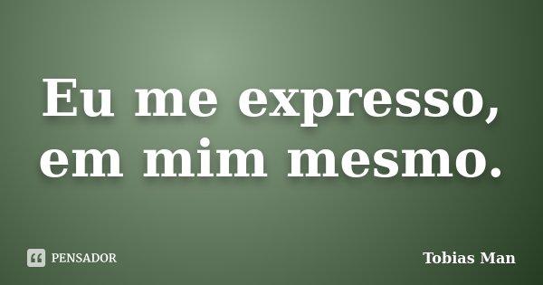 Eu me expresso, em mim mesmo.... Frase de Tobias Man.